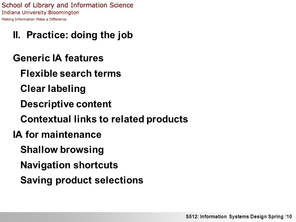 S512: Information Systems Design Spring 10 II. Practice: doing the job Generic IA features Flexible search terms Clear labeling Descriptive content Co
