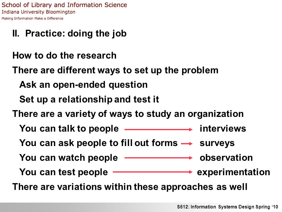 S512: Information Systems Design Spring 10 II. Practice: doing the job How to do the research There are different ways to set up the problem Ask an op