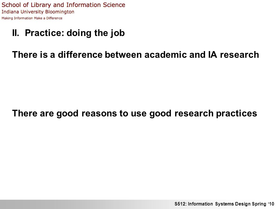 S512: Information Systems Design Spring 10 II. Practice: doing the job There is a difference between academic and IA research There is less need for r