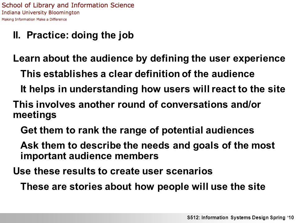 S512: Information Systems Design Spring 10 II. Practice: doing the job Learn about the audience by defining the user experience This establishes a cle