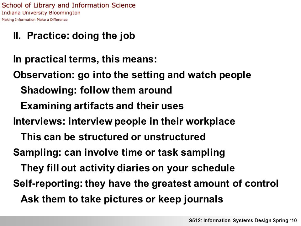 S512: Information Systems Design Spring 10 II. Practice: doing the job In practical terms, this means: Observation: go into the setting and watch peop