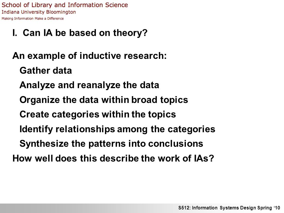 S512: Information Systems Design Spring 10 I. Can IA be based on theory? An example of inductive research: Gather data Analyze and reanalyze the data