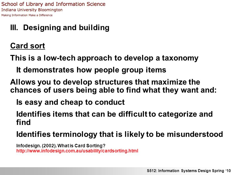 S512: Information Systems Design Spring 10 III. Designing and building Card sort This is a low-tech approach to develop a taxonomy It demonstrates how