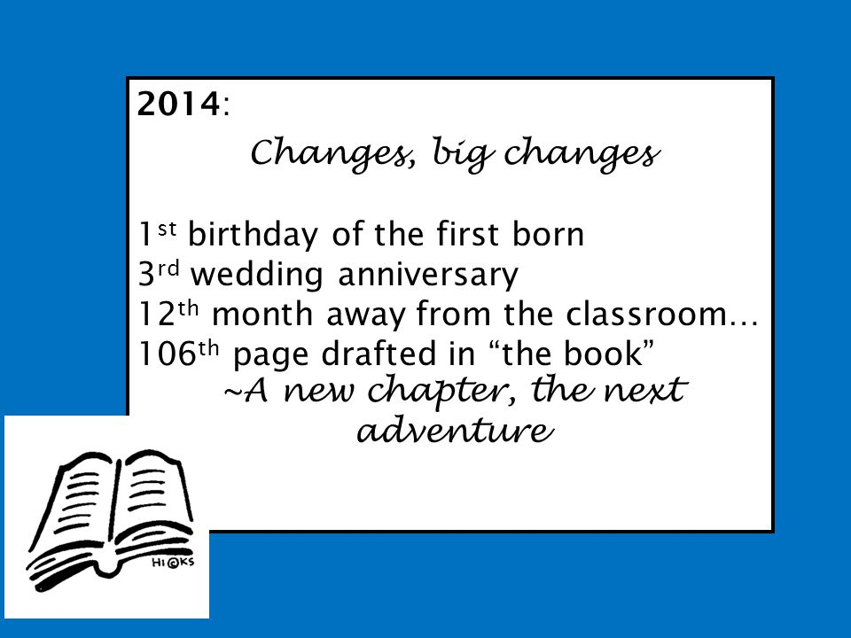 2014: Changes, big changes 1 st birthday of the first born 3 rd wedding anniversary 12 th month away from the classroom… 106 th page drafted in the book ~A new chapter, the next adventure