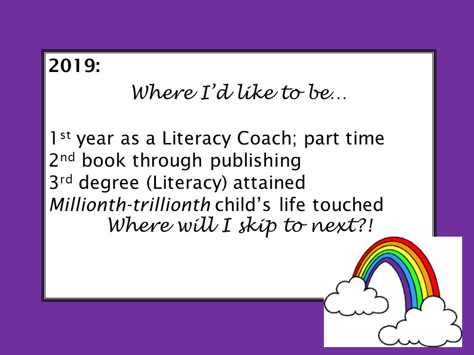 2019: Where Id like to be… 1 st year as a Literacy Coach; part time 2 nd book through publishing 3 rd degree (Literacy) attained Millionth-trillionth childs life touched Where will I skip to next !