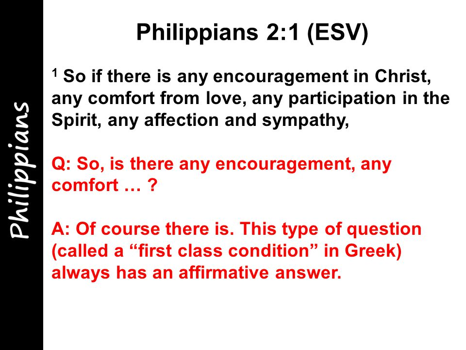 1 So if there is any encouragement in Christ, any comfort from love, any participation in the Spirit, any affection and sympathy, Q: So, is there any encouragement, any comfort … .