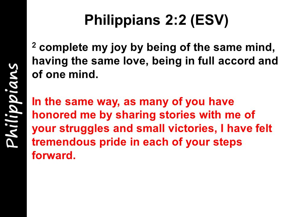 2 complete my joy by being of the same mind, having the same love, being in full accord and of one mind.