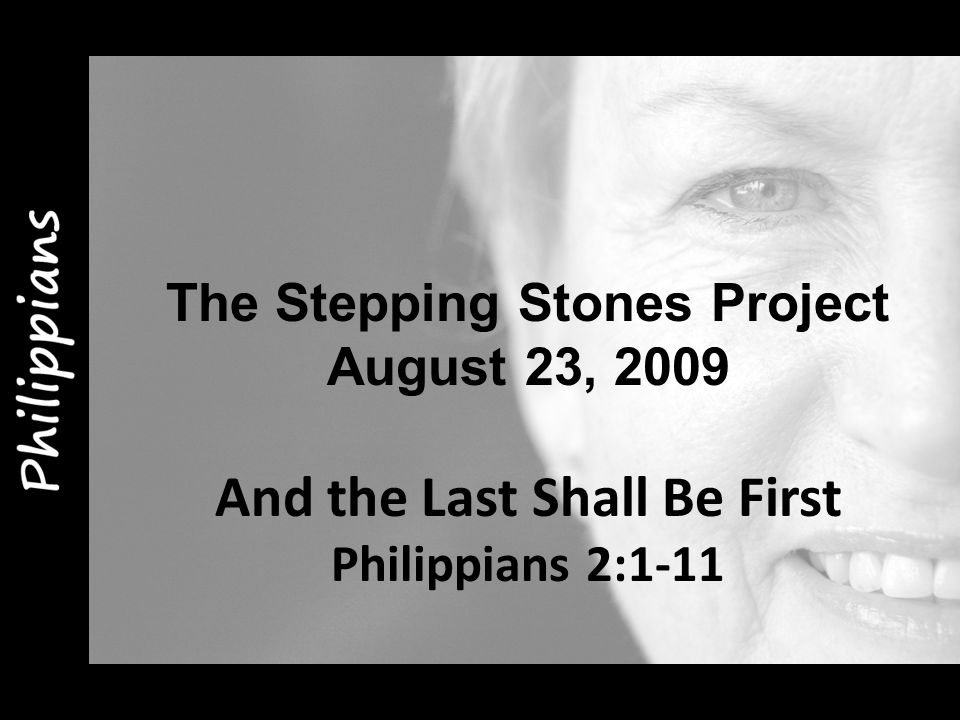 The Stepping Stones Project August 23, 2009 And the Last Shall Be First Philippians 2:1-11