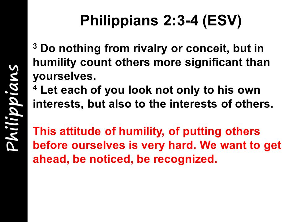 3 Do nothing from rivalry or conceit, but in humility count others more significant than yourselves.