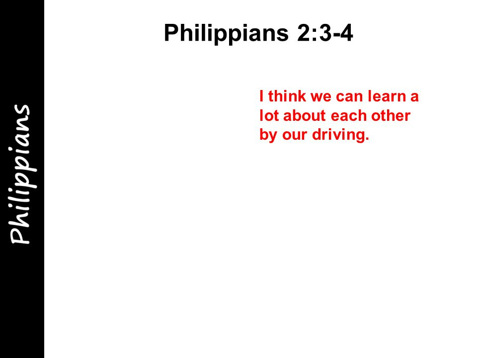 Philippians 2:3-4 I think we can learn a lot about each other by our driving.