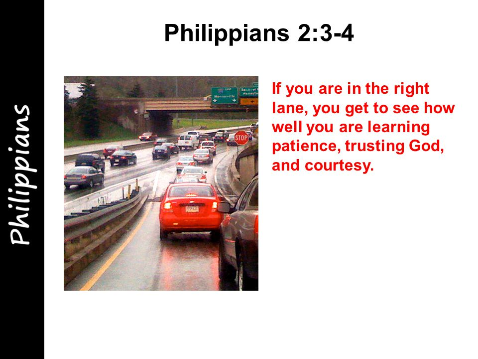 Philippians 2:3-4 If you are in the right lane, you get to see how well you are learning patience, trusting God, and courtesy.