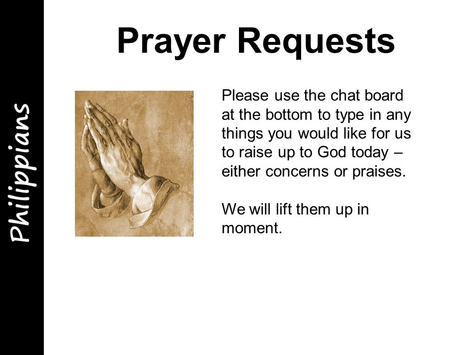 Prayer Requests Please use the chat board at the bottom to type in any things you would like for us to raise up to God today – either concerns or praises.
