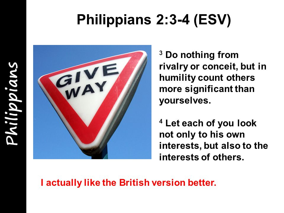 Philippians 2:3-4 (ESV) 3 Do nothing from rivalry or conceit, but in humility count others more significant than yourselves.
