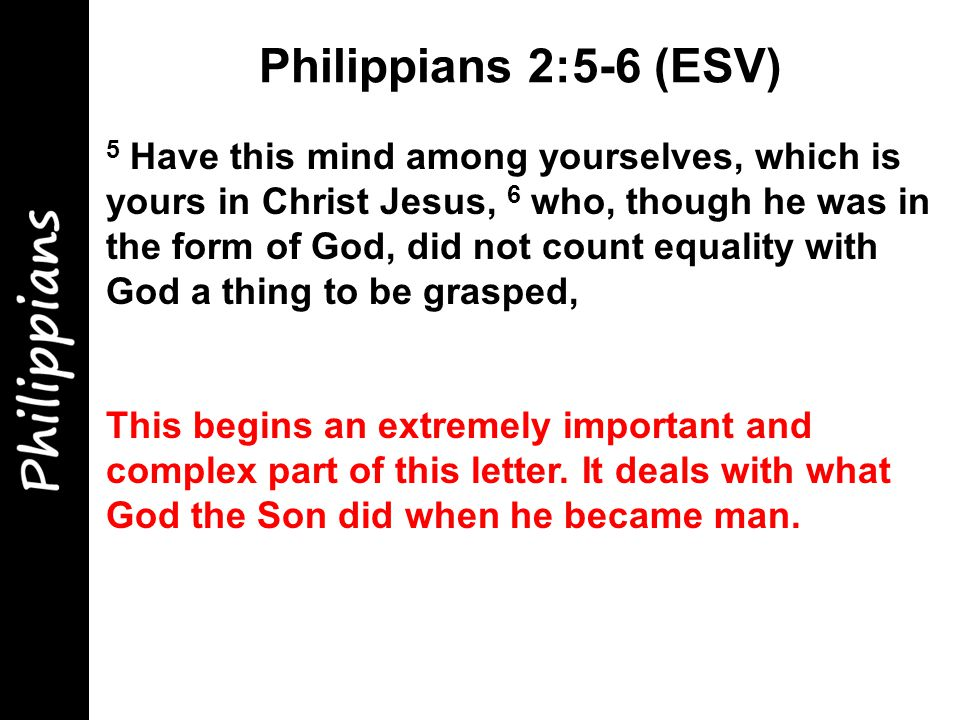 5 Have this mind among yourselves, which is yours in Christ Jesus, 6 who, though he was in the form of God, did not count equality with God a thing to be grasped, This begins an extremely important and complex part of this letter.
