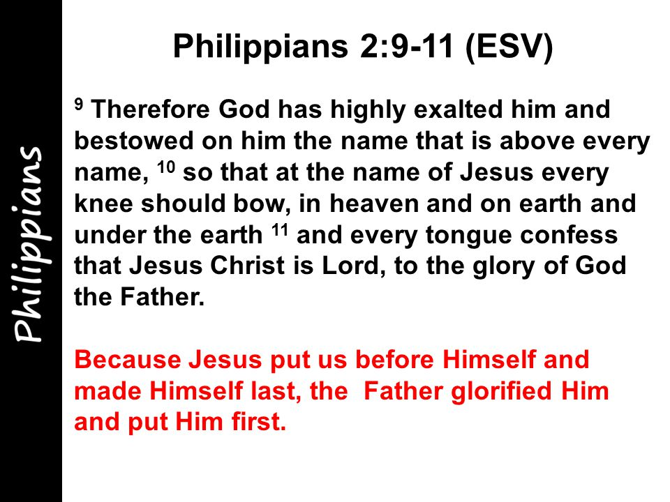 9 Therefore God has highly exalted him and bestowed on him the name that is above every name, 10 so that at the name of Jesus every knee should bow, in heaven and on earth and under the earth 11 and every tongue confess that Jesus Christ is Lord, to the glory of God the Father.
