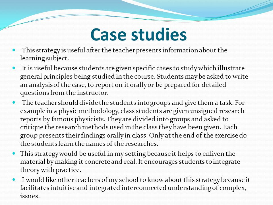 Case studies This strategy is useful after the teacher presents information about the learning subject. It is useful because students are given specif
