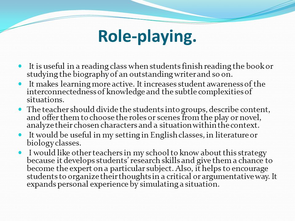 Role-playing. It is useful in a reading class when students finish reading the book or studying the biography of an outstanding writer and so on. It m