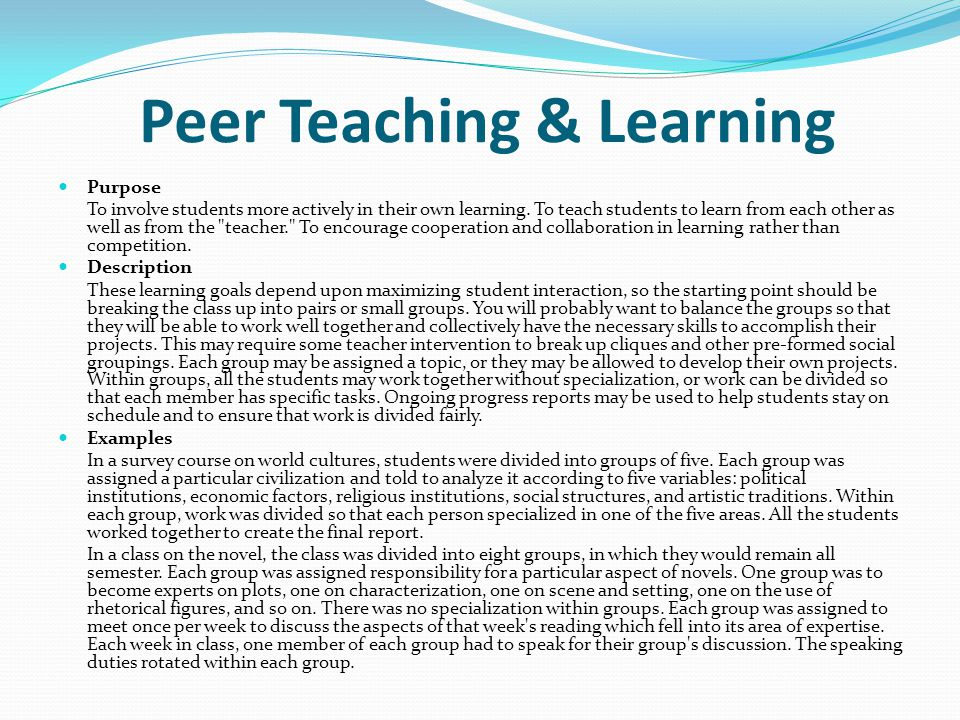 Peer Teaching & Learning Purpose To involve students more actively in their own learning. To teach students to learn from each other as well as from t