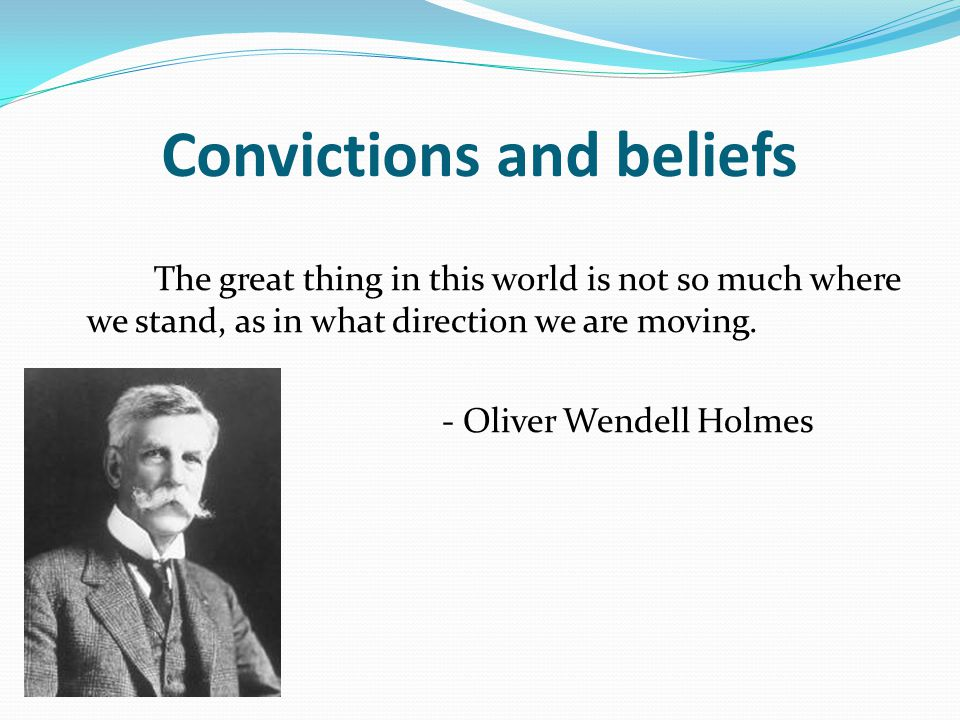 Convictions and beliefs The great thing in this world is not so much where we stand, as in what direction we are moving.