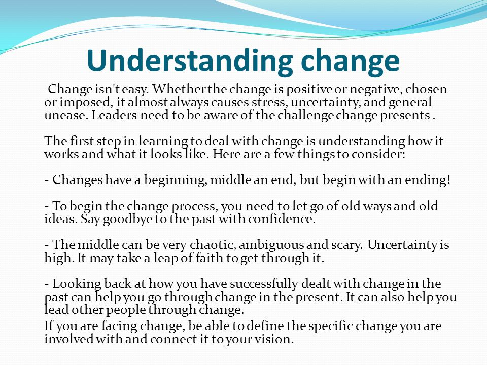 Understanding change Change isn't easy. Whether the change is positive or negative, chosen or imposed, it almost always causes stress, uncertainty, an