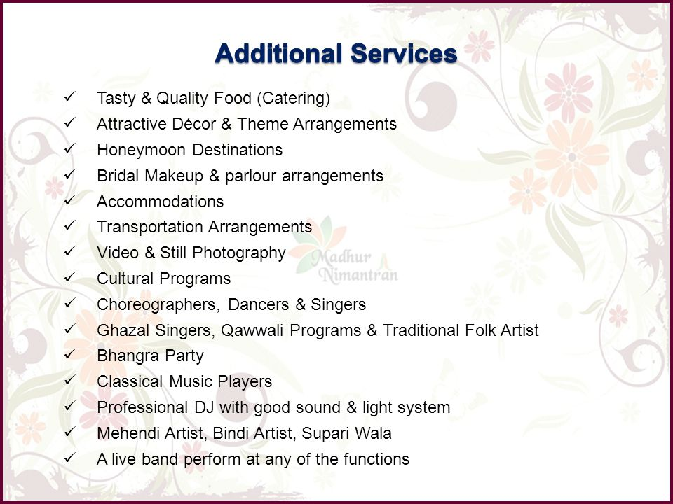 Tasty & Quality Food (Catering) Attractive Décor & Theme Arrangements Honeymoon Destinations Bridal Makeup & parlour arrangements Accommodations Transportation Arrangements Video & Still Photography Cultural Programs Choreographers, Dancers & Singers Ghazal Singers, Qawwali Programs & Traditional Folk Artist Bhangra Party Classical Music Players Professional DJ with good sound & light system Mehendi Artist, Bindi Artist, Supari Wala A live band perform at any of the functions