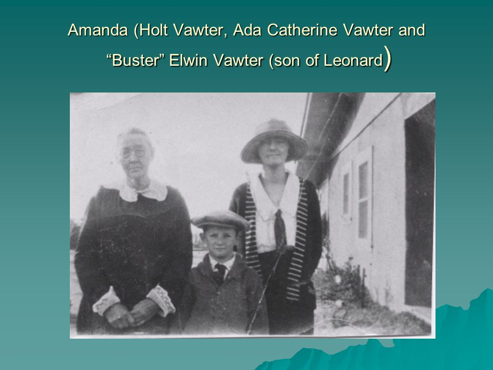 Amanda (Holt Vawter, Ada Catherine Vawter and Buster Elwin Vawter (son of Leonard )