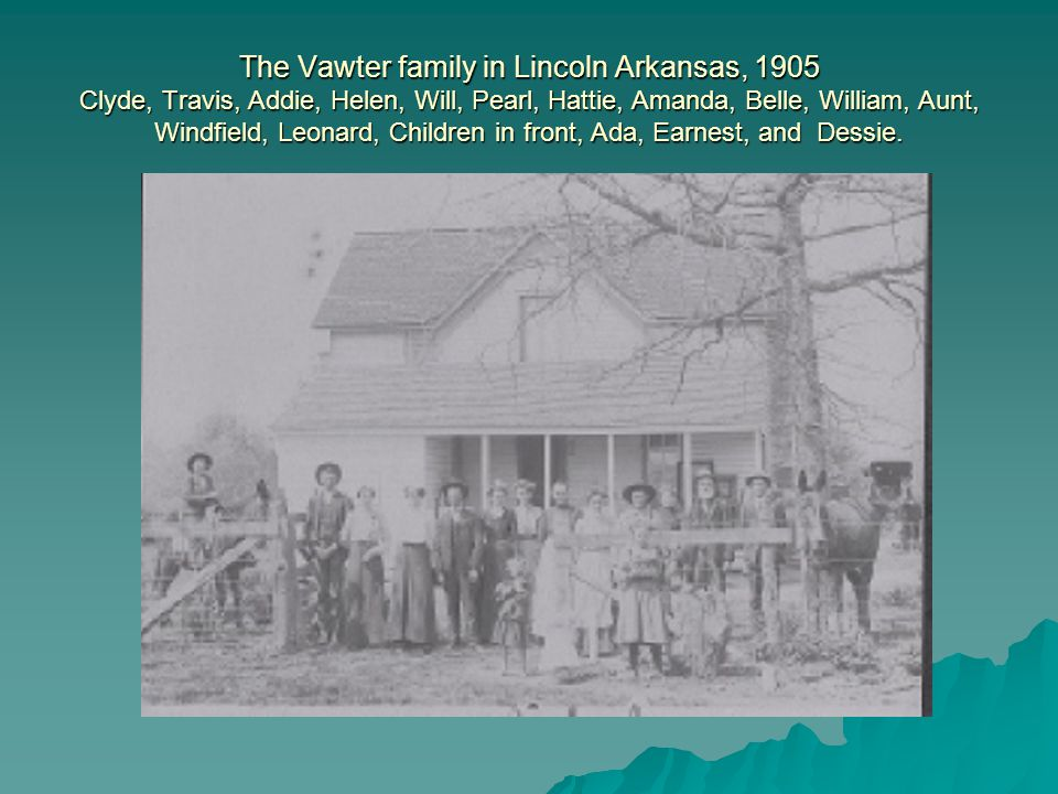 The Vawter family in Lincoln Arkansas, 1905 Clyde, Travis, Addie, Helen, Will, Pearl, Hattie, Amanda, Belle, William, Aunt, Windfield, Leonard, Children in front, Ada, Earnest, and Dessie.