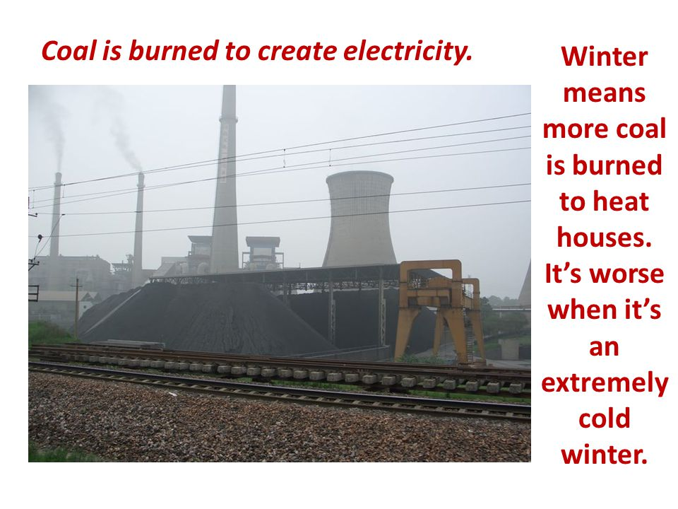Coal is burned to create electricity. Winter means more coal is burned to heat houses.