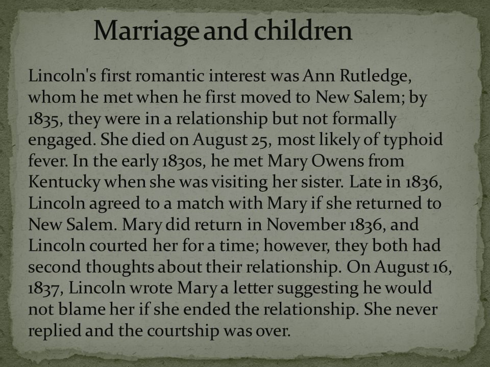 Lincoln s first romantic interest was Ann Rutledge, whom he met when he first moved to New Salem; by 1835, they were in a relationship but not formally engaged.
