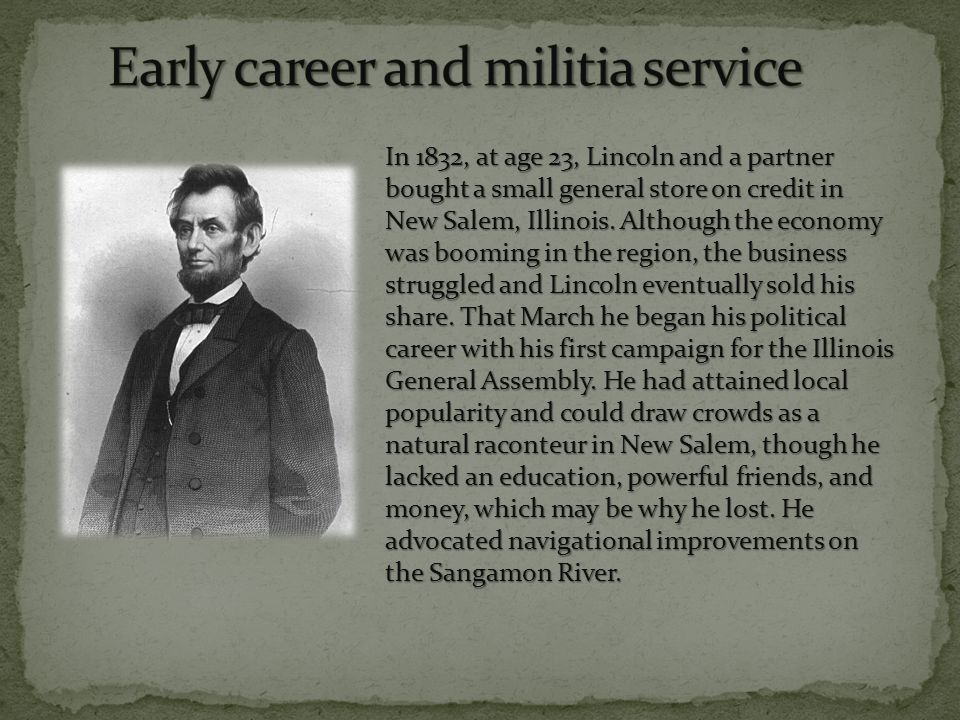 In 1832, at age 23, Lincoln and a partner bought a small general store on credit in New Salem, Illinois.