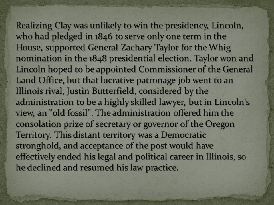 Realizing Clay was unlikely to win the presidency, Lincoln, who had pledged in 1846 to serve only one term in the House, supported General Zachary Taylor for the Whig nomination in the 1848 presidential election.