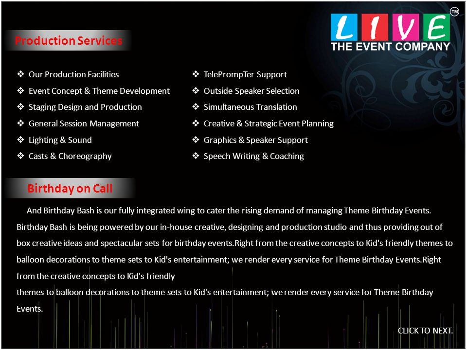 Production Services Our Production Facilities Event Concept & Theme Development Staging Design and Production General Session Management Lighting & Sound Casts & Choreography And Birthday Bash is our fully integrated wing to cater the rising demand of managing Theme Birthday Events.