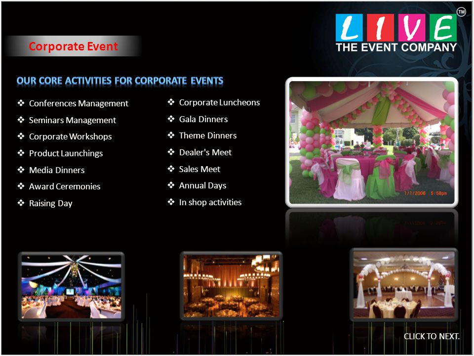 Corporate Event Corporate Luncheons Gala Dinners Theme Dinners Dealer s Meet Sales Meet Annual Days In shop activities Conferences Management Seminars Management Corporate Workshops Product Launchings Media Dinners Award Ceremonies Raising Day CLICK TO NEXT.
