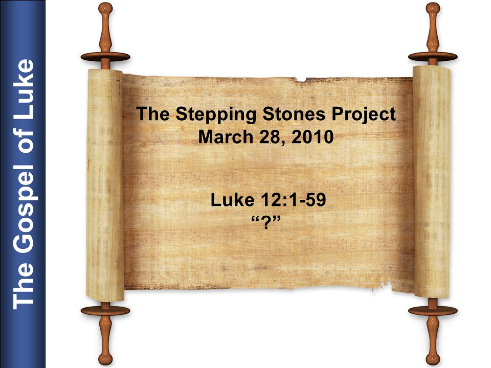 The Stepping Stones Project March 28, 2010 Luke 12:1-59 ?
