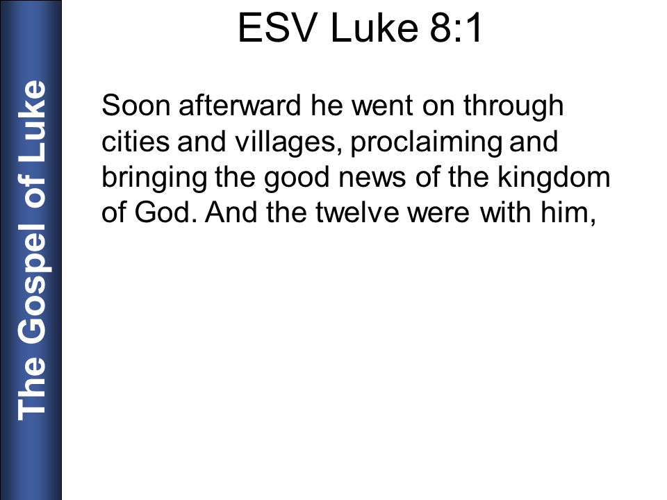 The Gospel of Luke ESV Luke 8:1 Soon afterward he went on through cities and villages, proclaiming and bringing the good news of the kingdom of God. A