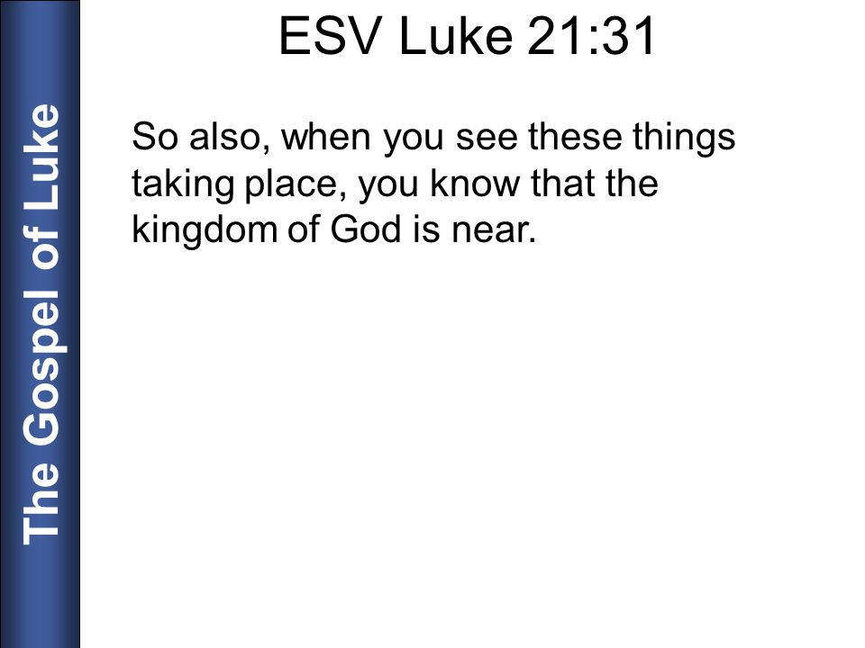 The Gospel of Luke ESV Luke 21:31 So also, when you see these things taking place, you know that the kingdom of God is near.