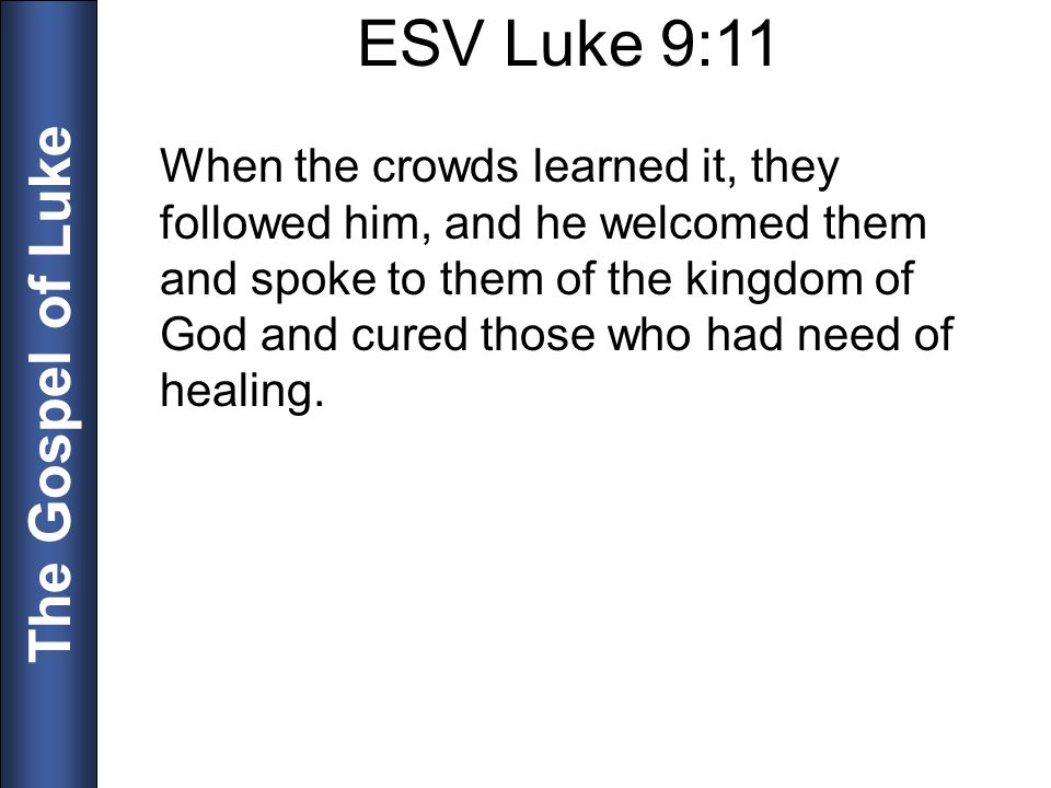 The Gospel of Luke ESV Luke 9:11 When the crowds learned it, they followed him, and he welcomed them and spoke to them of the kingdom of God and cured