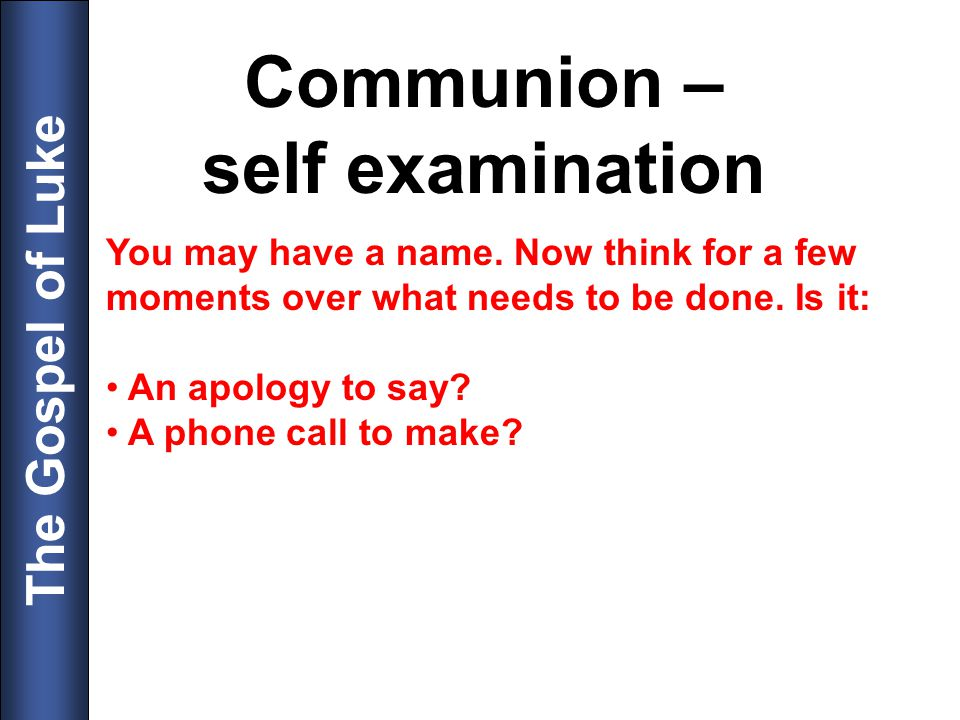 The Gospel of Luke Communion – self examination You may have a name. Now think for a few moments over what needs to be done. Is it: An apology to say?