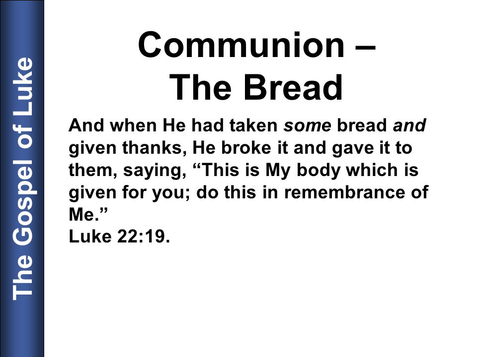 The Gospel of Luke Communion – The Bread And when He had taken some bread and given thanks, He broke it and gave it to them, saying, This is My body w
