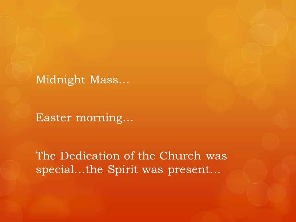 Midnight Mass… Easter morning… The Dedication of the Church was special…the Spirit was present…