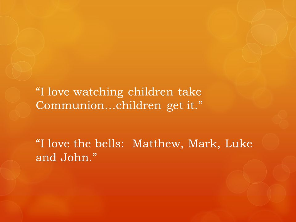 I love watching children take Communion…children get it.