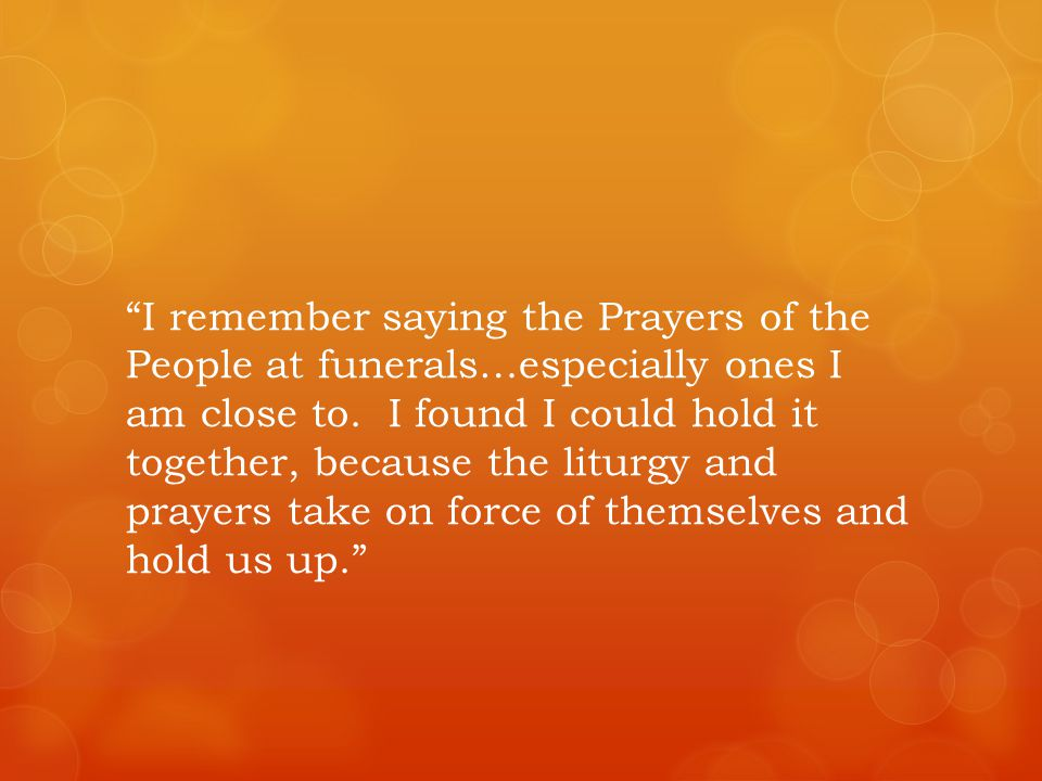 I remember saying the Prayers of the People at funerals…especially ones I am close to.