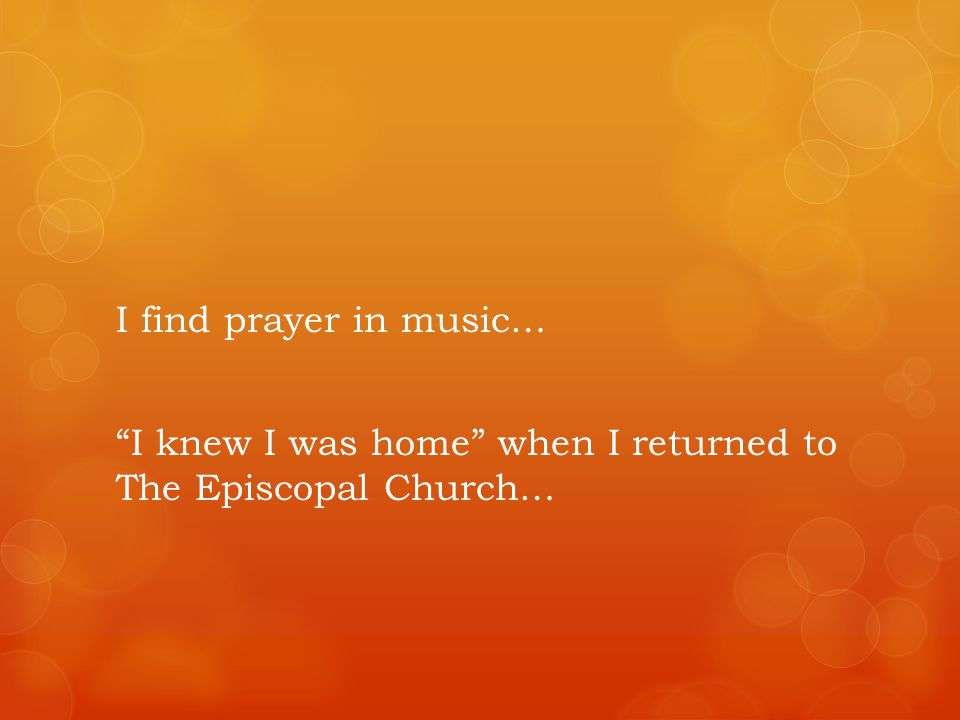 I find prayer in music… I knew I was home when I returned to The Episcopal Church…