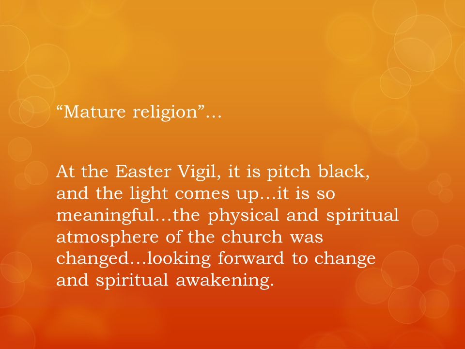 Mature religion… At the Easter Vigil, it is pitch black, and the light comes up…it is so meaningful…the physical and spiritual atmosphere of the church was changed…looking forward to change and spiritual awakening.
