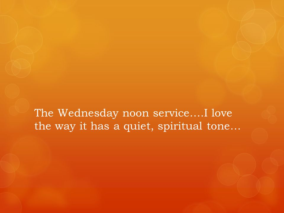 The Wednesday noon service….I love the way it has a quiet, spiritual tone…