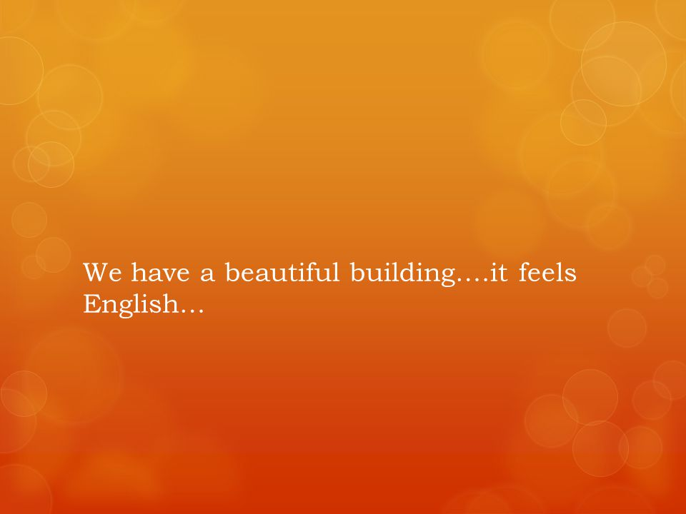 We have a beautiful building….it feels English…