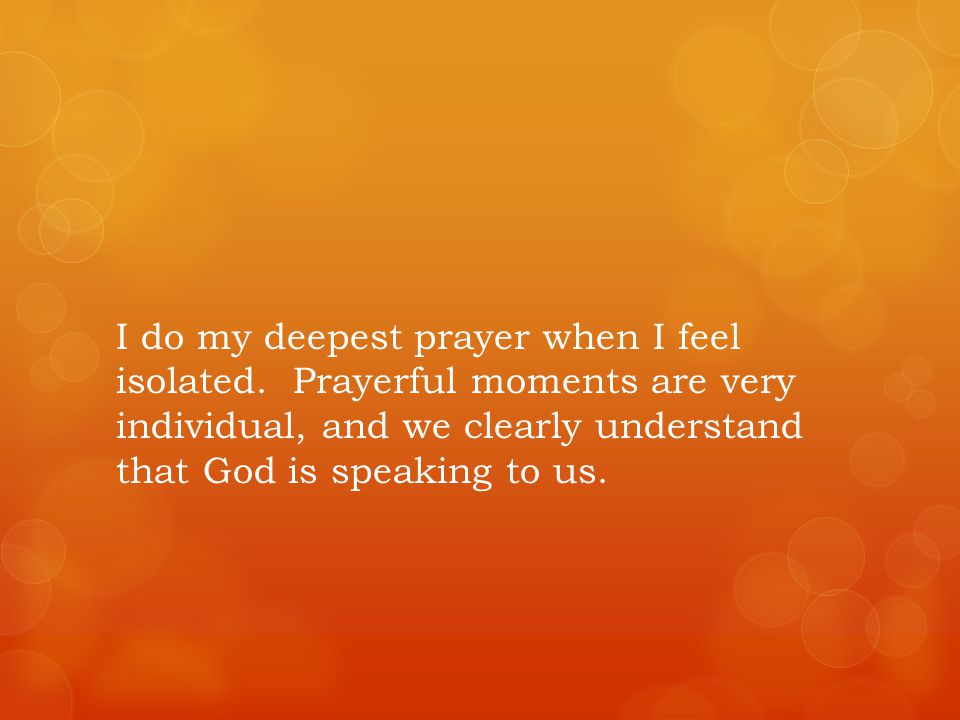 I do my deepest prayer when I feel isolated.
