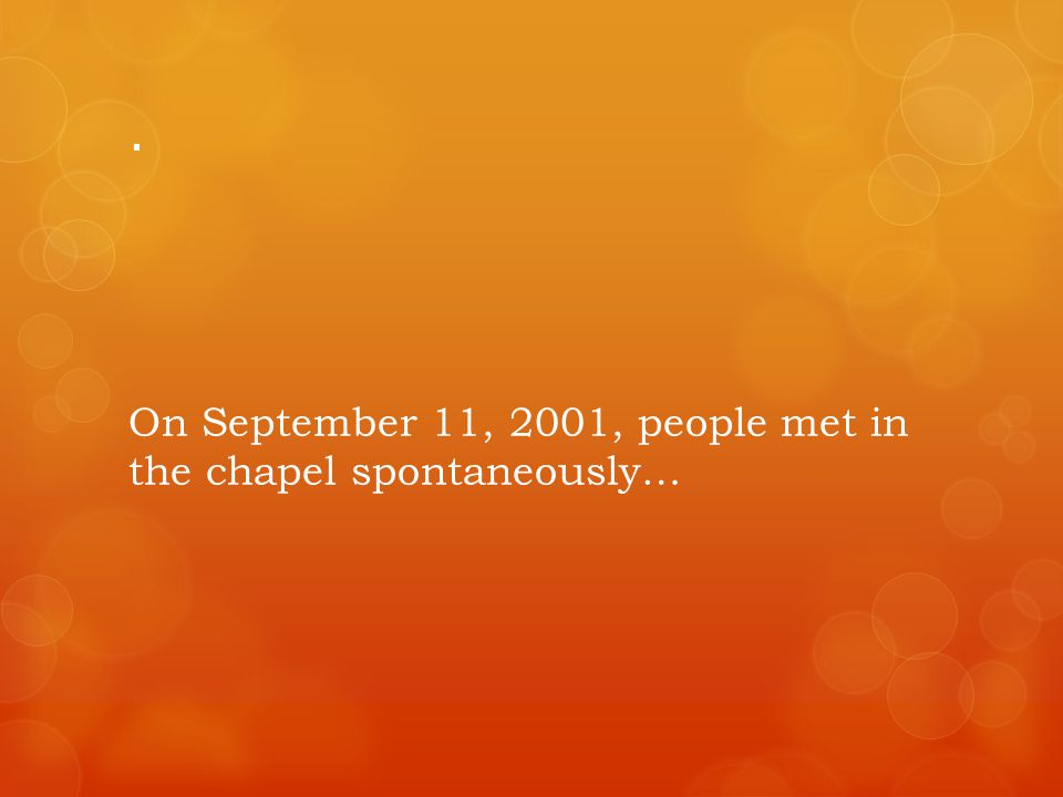 . On September 11, 2001, people met in the chapel spontaneously…