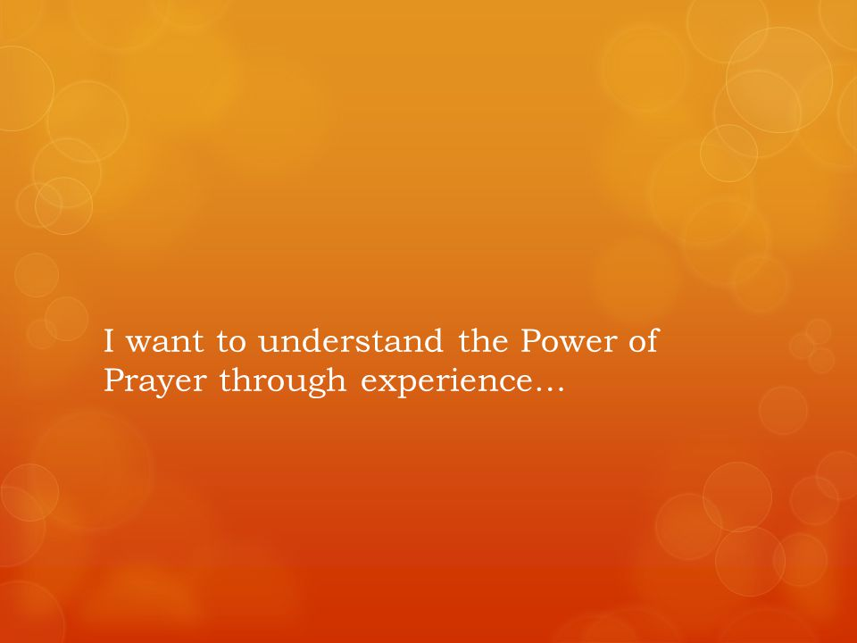 I want to understand the Power of Prayer through experience…