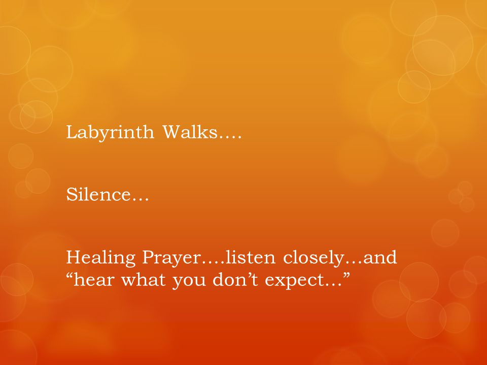 Labyrinth Walks…. Silence… Healing Prayer….listen closely…and hear what you dont expect…